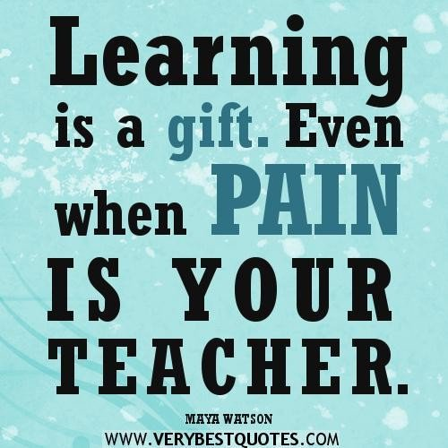 Learning is a gift. Even when pain is your teacher. Maya Watson